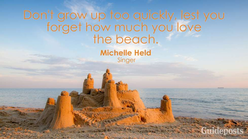 Don't grow up too quickly, lest you forget how much you love the beach. Michelle Held