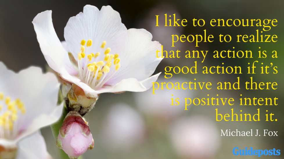 I like to encourage people to realize that any action is a good action if it's proactive and there is positive intent behind it. Michael J. Fox