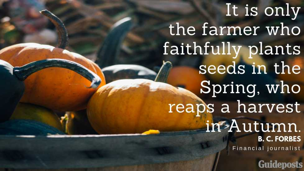 It is only the farmer who faithfully plants seeds in the Spring, who reaps a harvest in Autumn. —B. C. Forbes