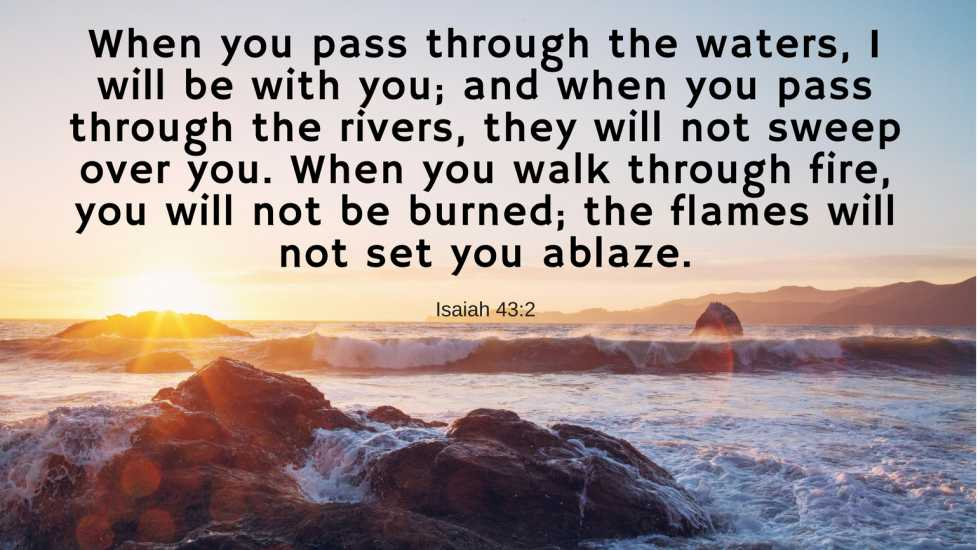 When you pass through the waters, I will be with you; and when you pass through the rivers, they will not sweep over you. When you walk through fire, you will not be burned; the flames will not set you ablaze. Isaiah 43:2