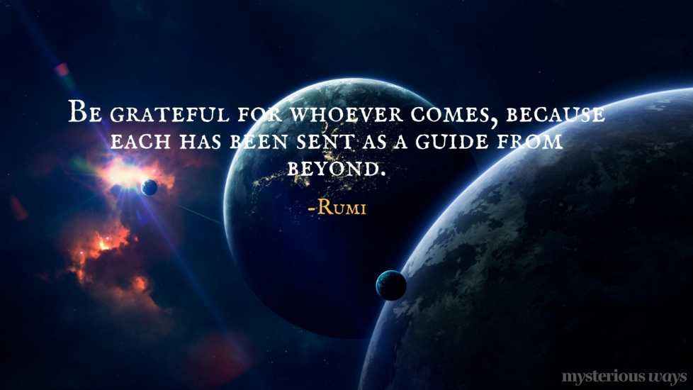 Be grateful for whoever comes, because each has been sent as a guide from beyond. —Rumi