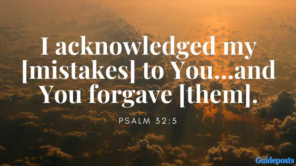 I acknowledged my [mistakes] to You…and You forgave [them]. Psalm 32:5