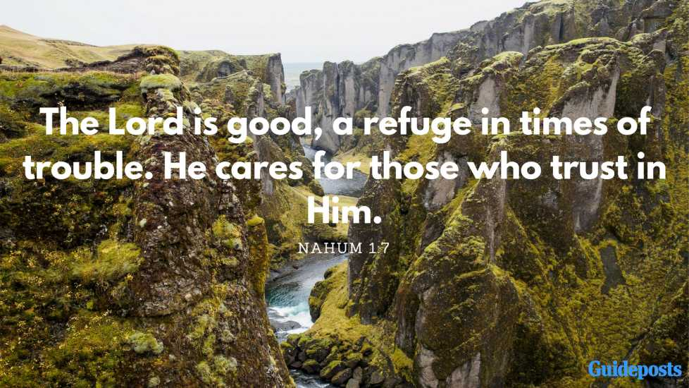 The Lord is good, a refuge in times of trouble. He cares for those who trust in Him. Nahum 1:7