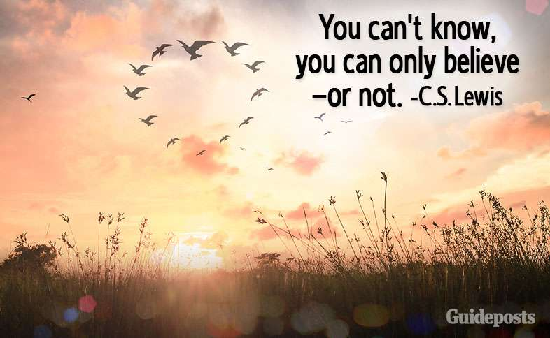 You can't know, you can only believe—or not.—C.S. Lewis