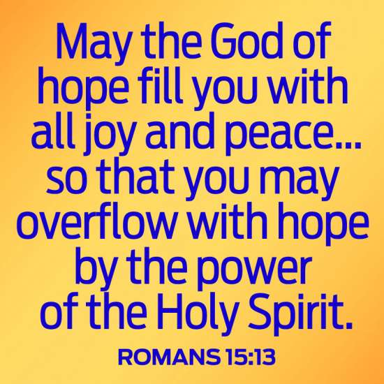 """May the God of hope fill you with all joy and peace...so that you may overflow with hope by the power of the Holy Spirit."