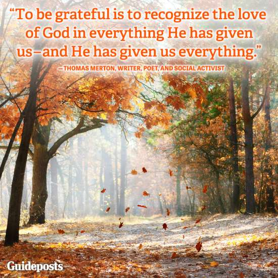 Guideposts: To be grateful is to recognize the love of God in everything He has given us—and He has given us everything.—Thomas Merton, writer, poet and social activist