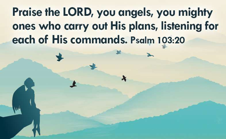 Praise the LORD, you angels, you mighty ones who carry out His plans, listening for each of His commands. Psalm 103:20