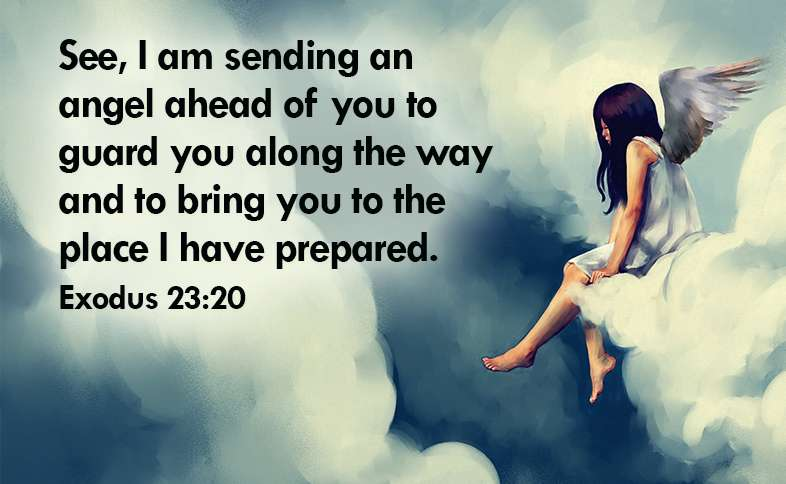 See, I am sending an angel ahead of you to guard you along the way and to bring you to the place I have prepared. Exodus 23:20