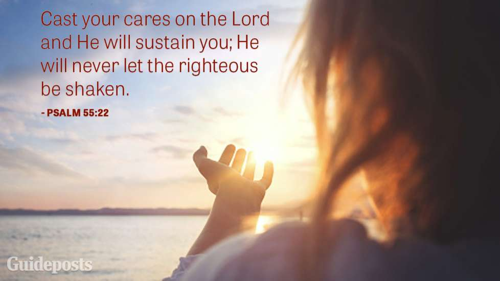 Cast your cares on the Lord and He will sustain you; He will never let the righteousness be shaken.
