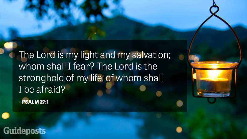 The Lord is my light and my salvation; whom shall I fear? The Lord is the stronghold of my life; of whom shall I be afraid?