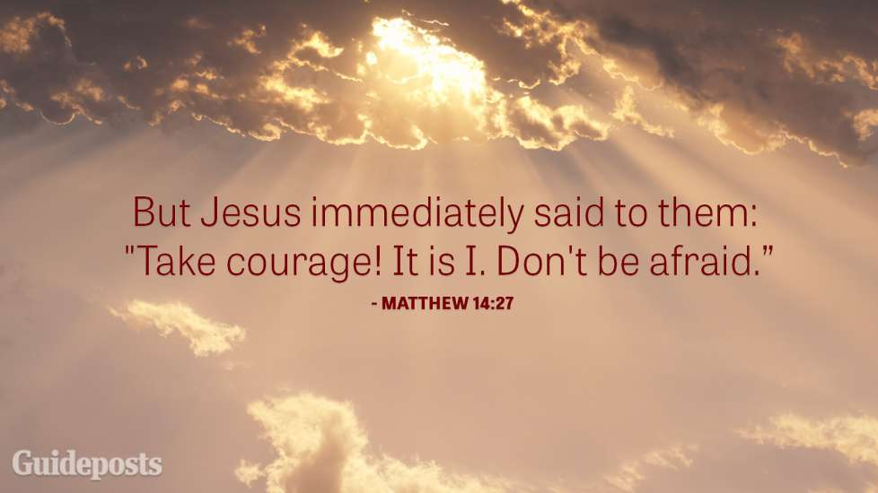 "But Jesus immediately said to them: ""Take courage. It is I. Don't be afraid."""