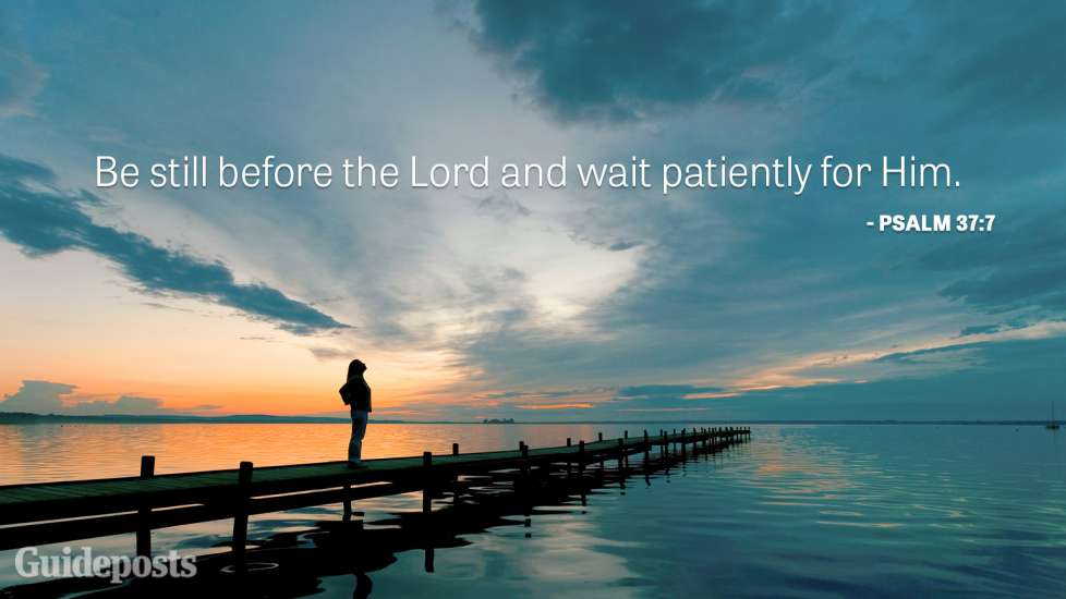 Be still before the Lord and wait patiently for Him.