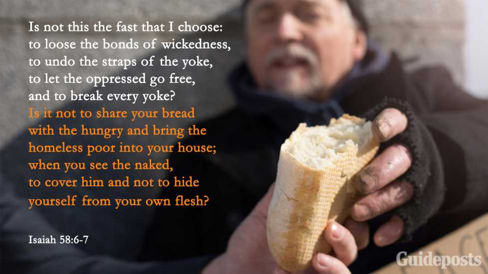 """Is not this the fast that I choose: to loose the bonds of wickedness, to undo the straps of the yoke, to let the oppressed go free, and to break every yoke? Is it not to share your bread with the hungry and bring the homeless poor into your house; when you see the naked, to cover him and not to hide yourself from your own flesh?"" Isaiah 58:6-7"