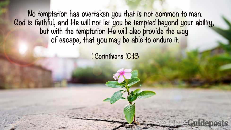 Inspiring Bible Verse for Fasting: No temptation has overtaken you that is not common to man. God is faithful, and He will not let you be tempted beyond your ability, but with the temptation He will also provide the way of escape, that you may be able to endure it. 1 Corinthians 10:13 Better living life advice finding purpose