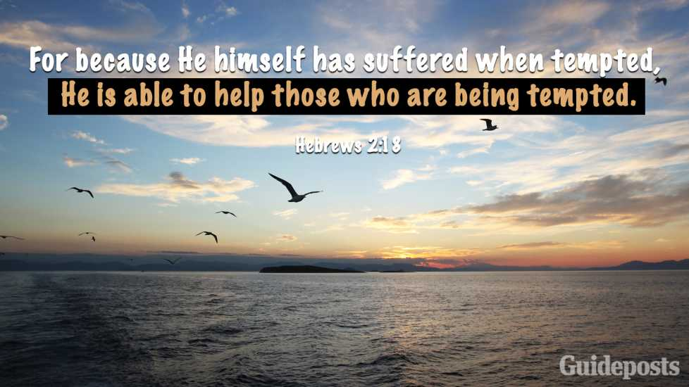 """For because He himself has suffered when tempted, He is able to help those who are being tempted."" Hebrews 2:18"