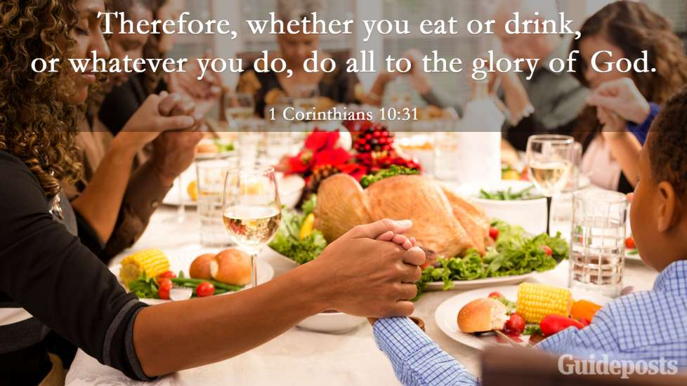 """Therefore, whether you eat or drink, or whatever you do, do all to the glory of God."""