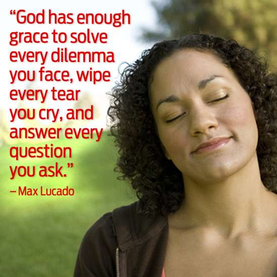 God has enough grace to solve every dilemma you face, wipe every tear you cry, and answer every question you ask.