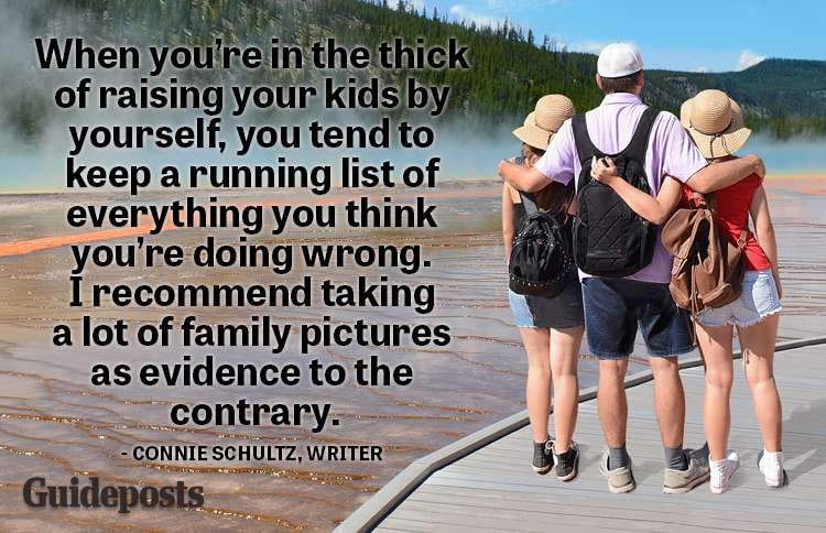 When you're in the thick of raising your kids by yourself, you tend to keep a running list of everything you think you're doing wrong. I recommend taking a lot of family pictures as evidence to the contrary.—Connie Schultz, writer