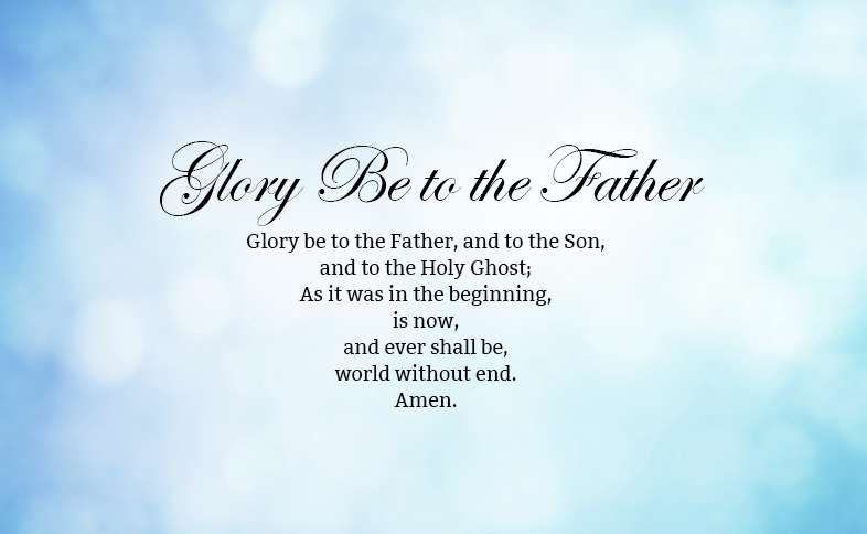 Glory Be to the Father Prayer: Glory be to the Father, and to the Son, and to the Holy Ghost; As it was in the beginning, is now, and ever shall be, world without end. Amen.