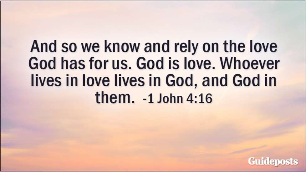 And so we know and rely on the love God has for us. God is love. Whoever lives in love lives in God, and God in them. 1 John 4:16