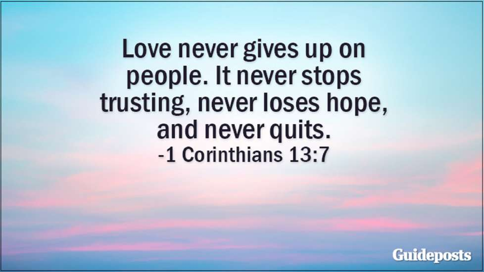 Love never gives up on people. It never stops trusting, never loses hope, and never quits. 1 Corinthians 13:7