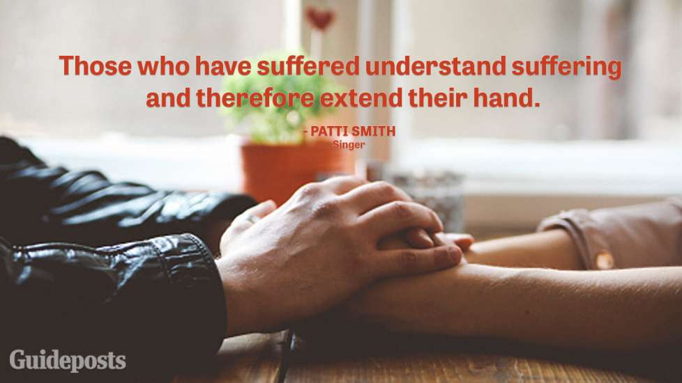 """Those who have suffered understand suffering and therefore extend their hand."" — Patti Smith, Singer"