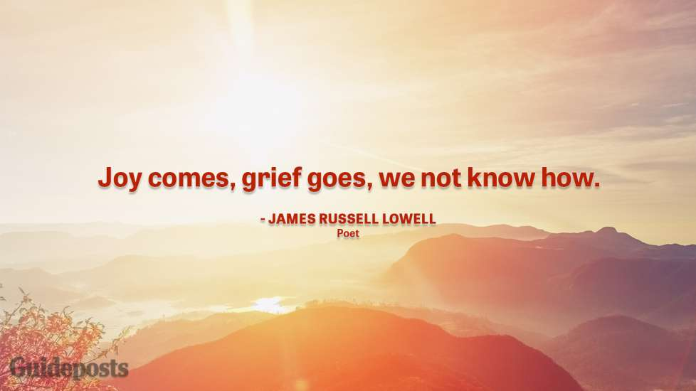 """Joy comes, grief goes, we not know how."" — James Russell Lowell, Poet"