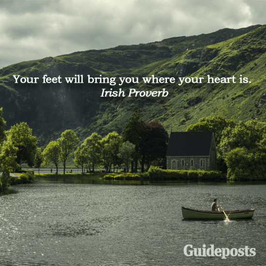 Irish Proverb: Your feet will bring you where your heart is.