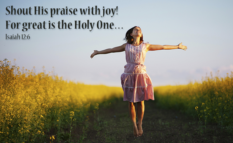 Shout His praise with joy! For great is the Holy One… Isaiah 12:6