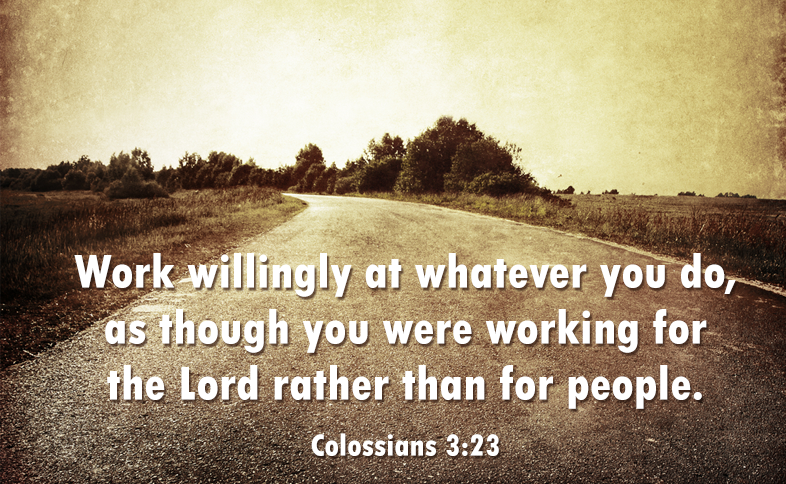 Work willingly at whatever you do, as though you were working for the Lord rather than for people. Colossians 3:23
