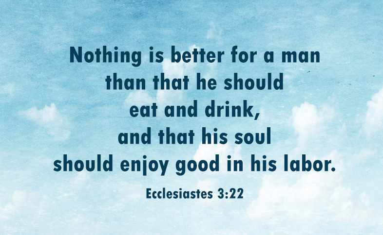 Nothing is better for a man than that he should eat and drink, and that his soul should enjoy good in his labor. Ecclesiastes 3:22
