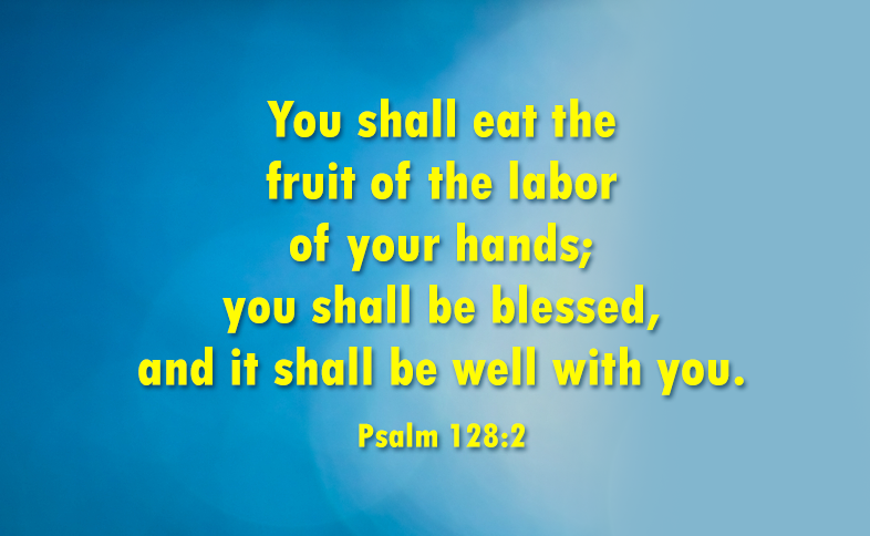 You shall eat the fruit of the labor of your hands; you shall be blessed, and it shall be well with you. Psalm 128:2
