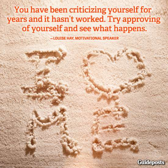 """You have been criticizing yourself for years and it hasn't worked. Try approving of yourself and see what happens."""