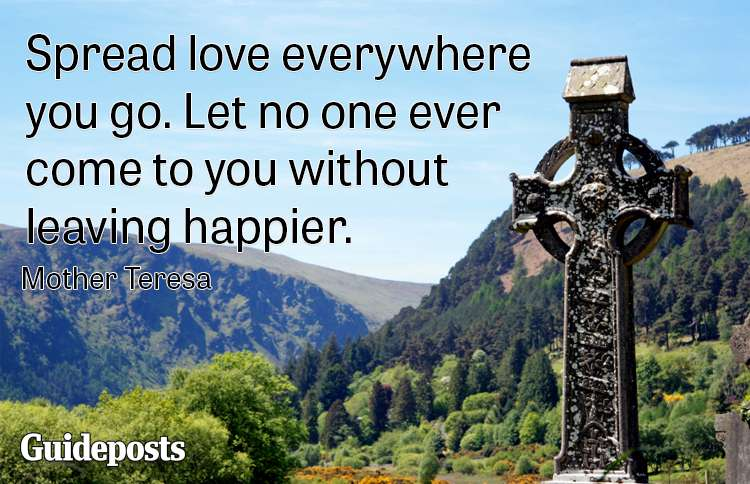 Spread love everywhere you go. Let no one ever come to you without leaving happier.--Mother Teresa
