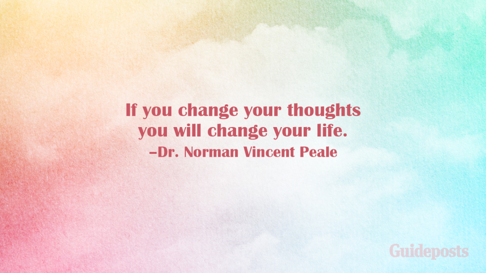 If you change your thoughts you will change your life. –Dr. Norman Vincent Peale