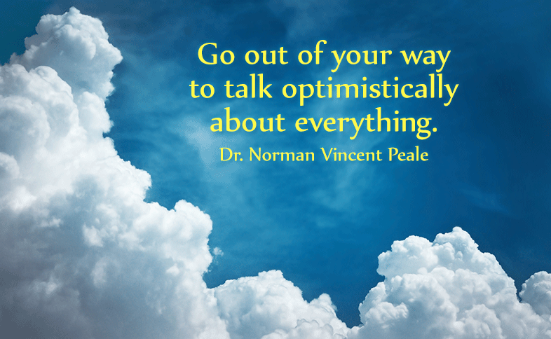 Go out of your way to talk optimistically about everything. Dr. Norman Vincent Peale