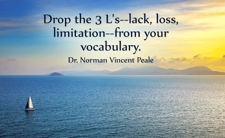 Drop the 3 L's--lack, loss, limitation--from your vocabulary. Dr. Norman Vincent Peale