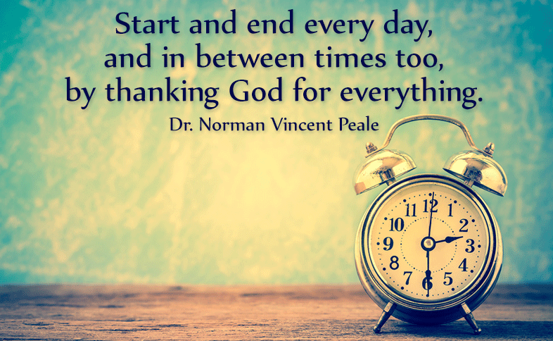 Start and end every day, and in between times too, by thanking God for everything. Dr. Norman Vincent Peale