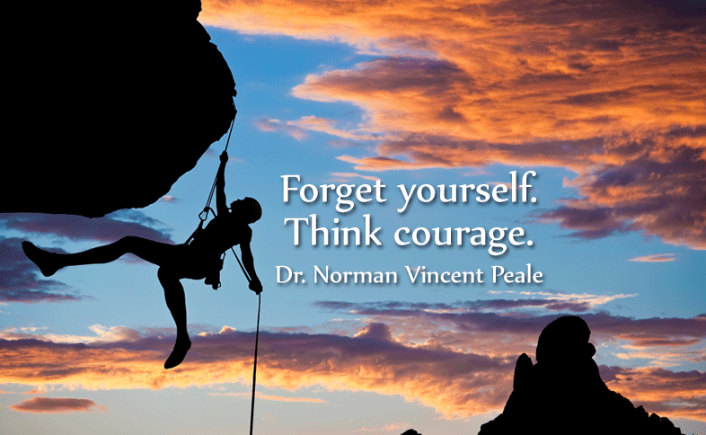 Forget yourself. Think Courage. Dr. Norman Vincent Peale