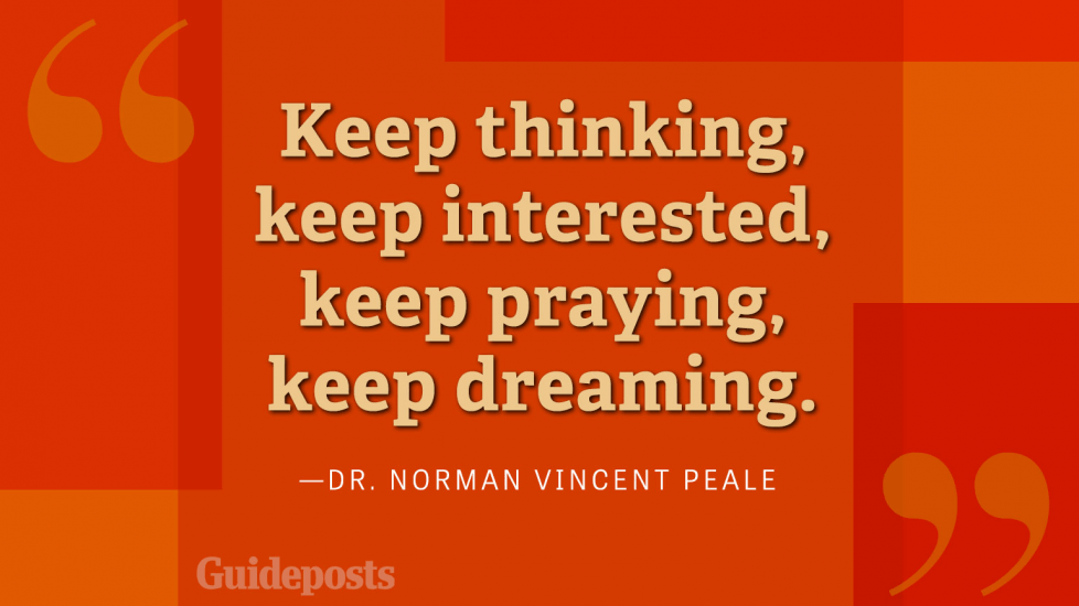 Keep thinking, keep interested, keep praying, keep dreaming.