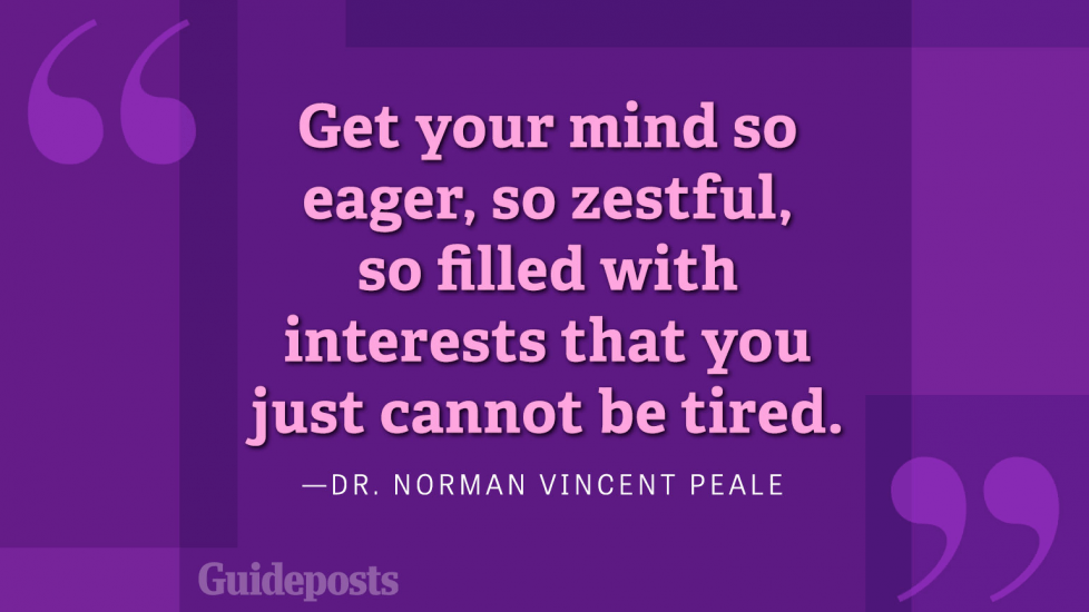 Get your mind so eager, so zestful, so filled with interests that you just cannot be tired.