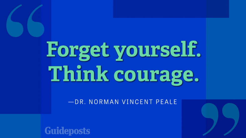 Forget yourself. Think courage.