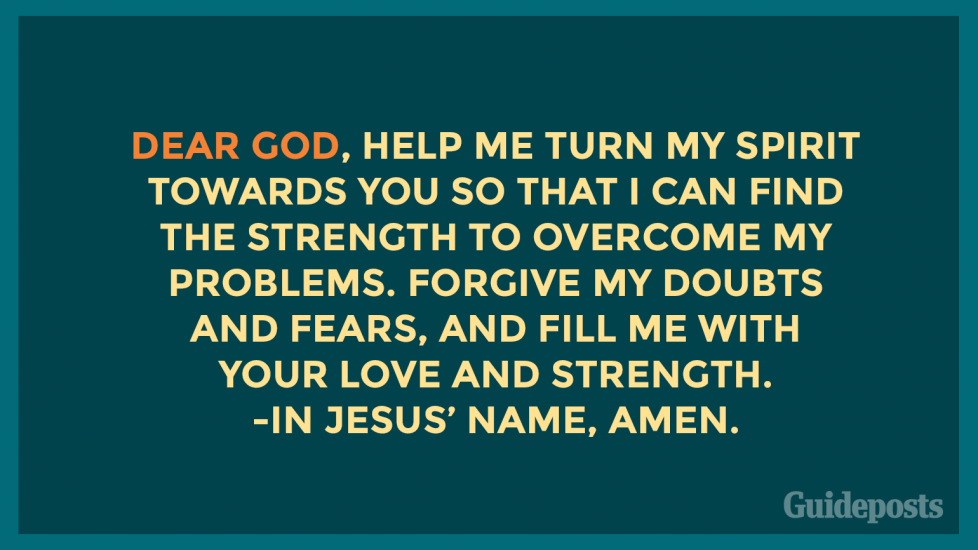 Dear God, help me turn my spirit towards You so that I can find the strength to overcome my problems. Forgive my doubts and fears, and fill me with Your love and strength. In Jesus' name, Amen.