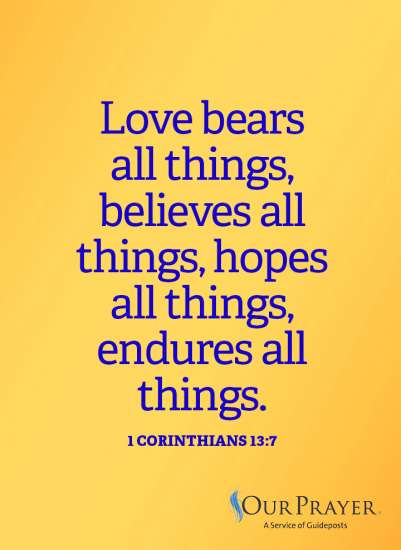 Love bears all things, believes all things, hopes all things, endures all things.  1 Corinthians 13:7