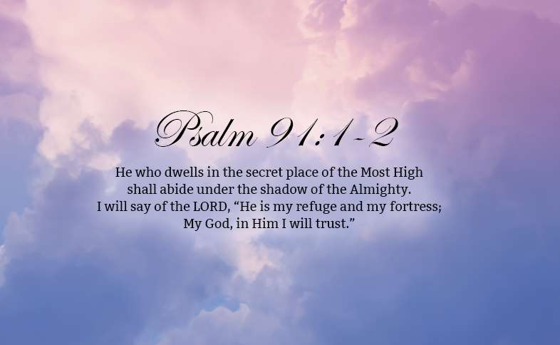 "Psalm 91:1-2: He who dwells in the secret place of the Most High shall abide under the shadow of the Almighty.  I will say of the LORD, ""He is my refuge and my fortress; My God, in Him I will trust."""