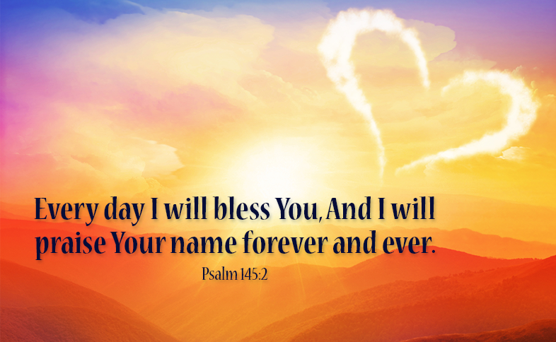 Every day I will bless You, And I will praise Your name forever and ever. Psalm 145:2