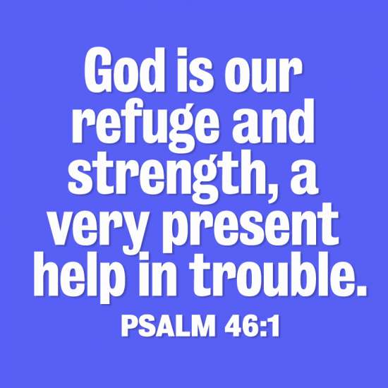 God is our refuge and strength, a very present help in trouble. Psalm 46:1