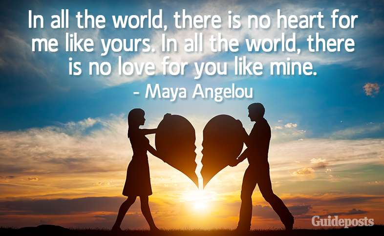 In all the world, there is no heart for me like yours. In all the world, there is no love for you like mine. –Maya Angelou