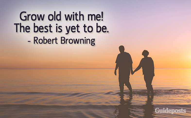 Grow old with me!  The best is yet to be.  –Robert Browning