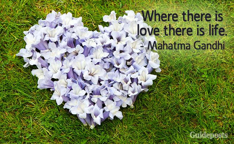 Where there is love there is life. –Mahatma Gandhi